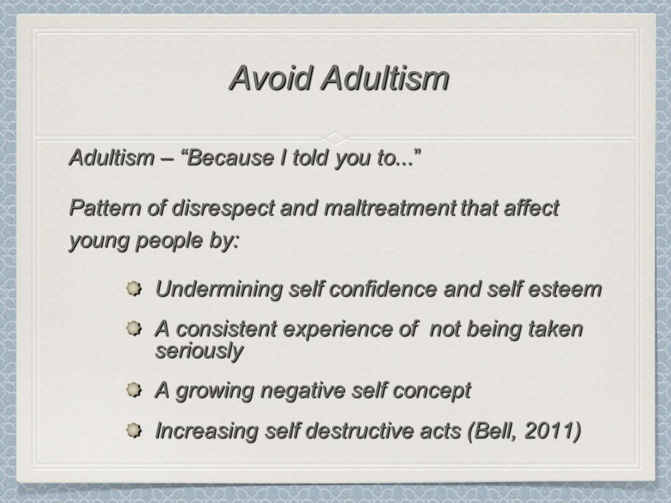"""Adultism – """"Because I told you to..."""" Pattern of disrespect and maltreatment that affect young people by: Undermining self confidence and self esteem"""