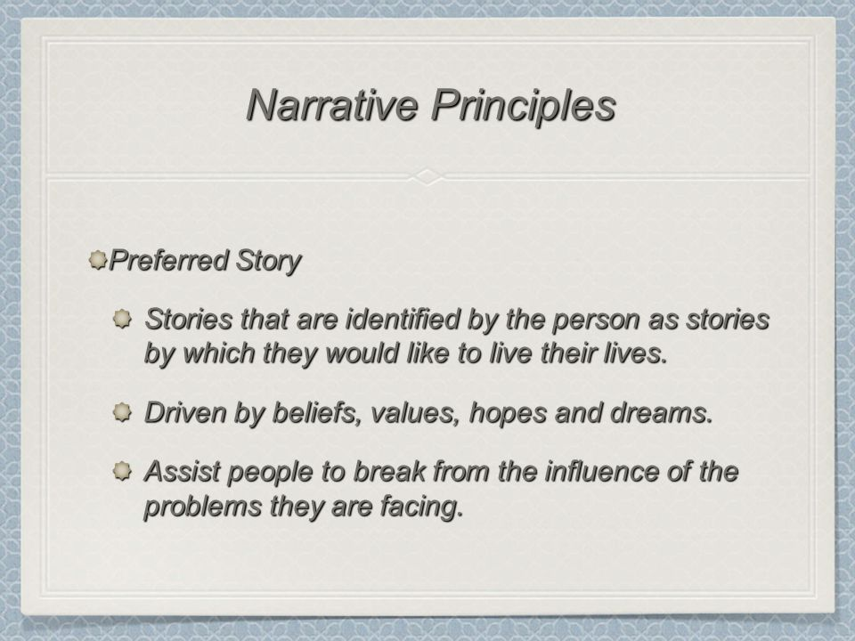 Preferred Story Stories that are identified by the person as stories by which they would like to live their lives. Driven by beliefs, values, hopes an