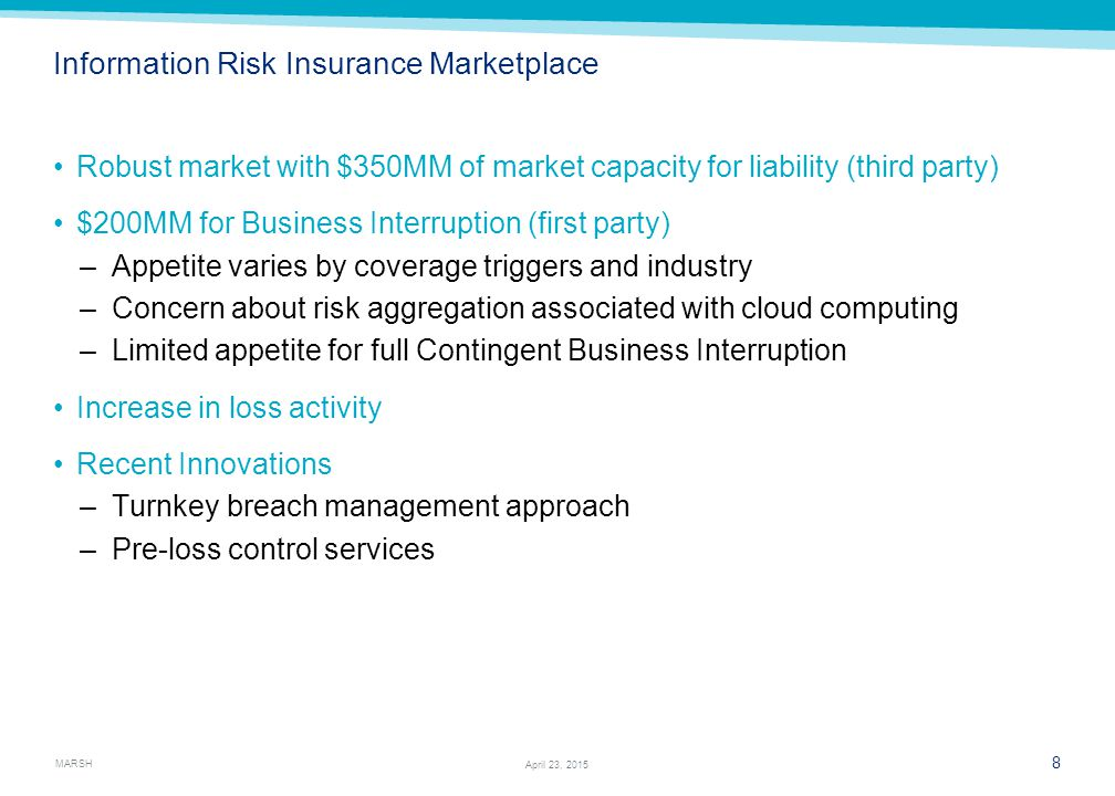 MARSH 8 April 23, 2015 Information Risk Insurance Marketplace Robust market with $350MM of market capacity for liability (third party) $200MM for Business Interruption (first party) –Appetite varies by coverage triggers and industry –Concern about risk aggregation associated with cloud computing –Limited appetite for full Contingent Business Interruption Increase in loss activity Recent Innovations –Turnkey breach management approach –Pre-loss control services