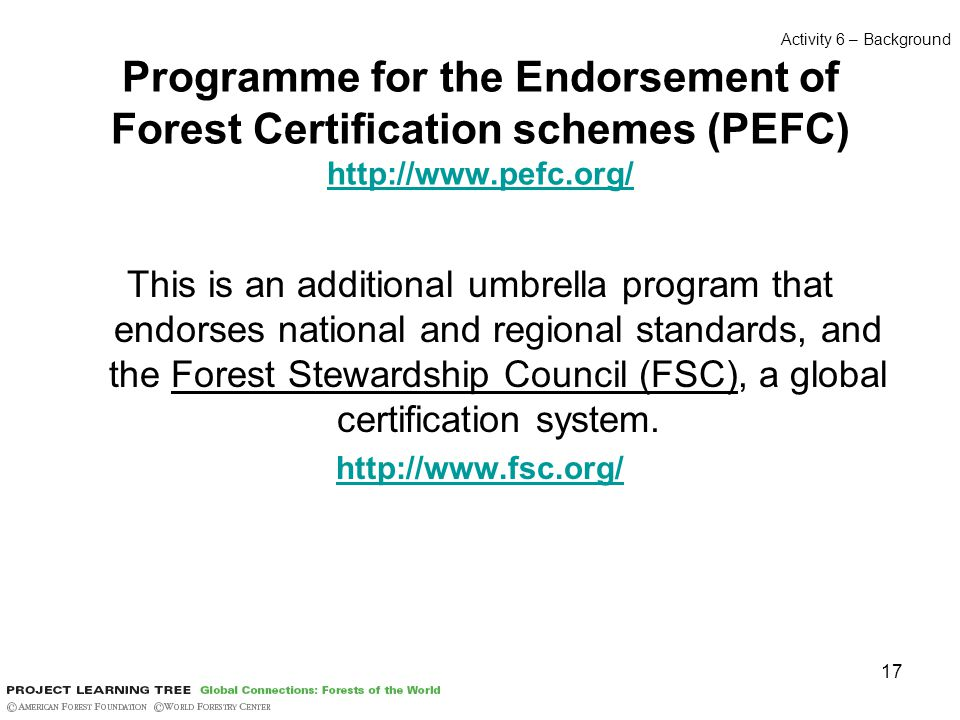 17 Programme for the Endorsement of Forest Certification schemes (PEFC) http://www.pefc.org/ http://www.pefc.org/ This is an additional umbrella program that endorses national and regional standards, and the Forest Stewardship Council (FSC), a global certification system.