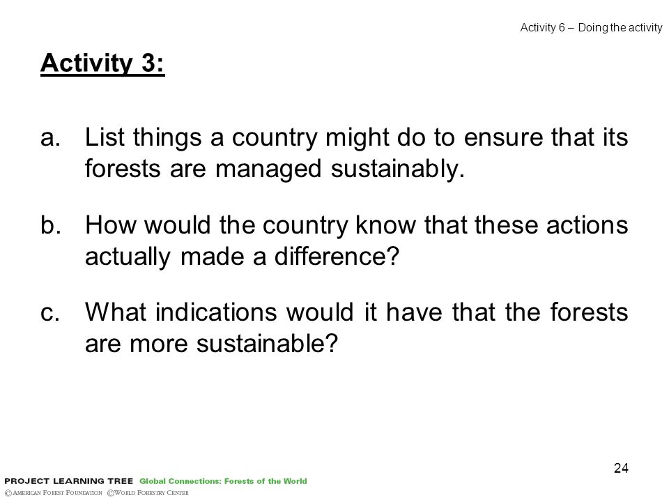 24 Activity 3: a.List things a country might do to ensure that its forests are managed sustainably.