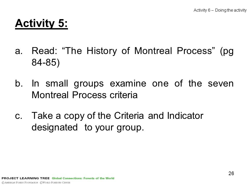 26 Activity 5: a.Read: The History of Montreal Process (pg 84-85) b.In small groups examine one of the seven Montreal Process criteria c.Take a copy of the Criteria and Indicator designated to your group.