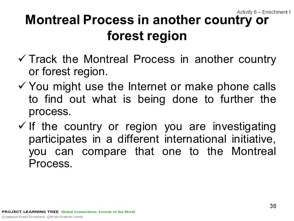 36 Montreal Process in another country or forest region Track the Montreal Process in another country or forest region. You might use the Internet or