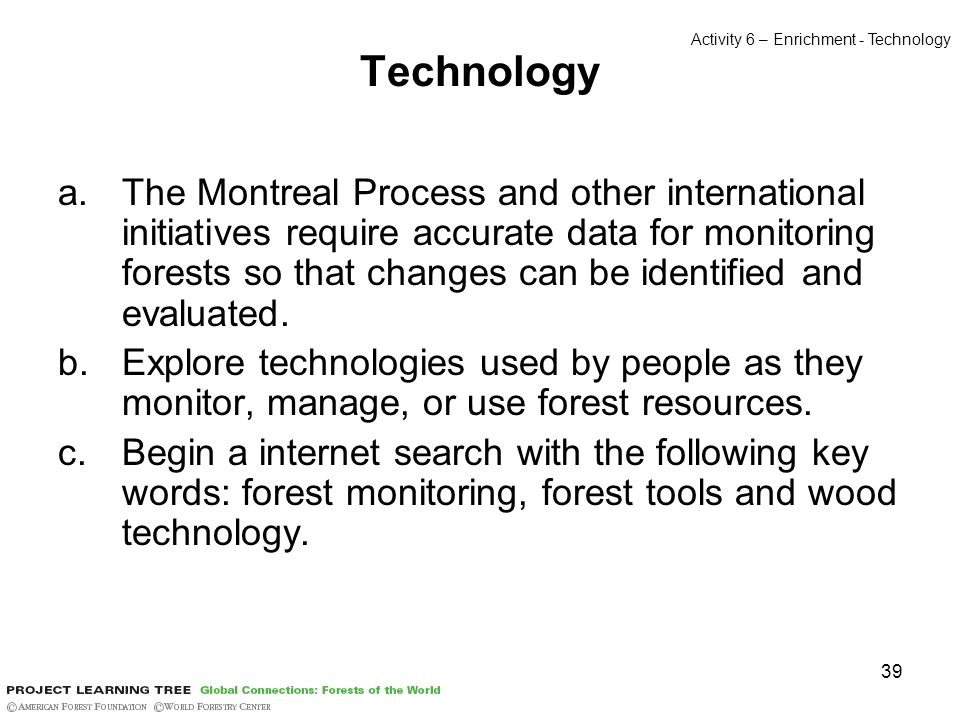 39 Technology a.The Montreal Process and other international initiatives require accurate data for monitoring forests so that changes can be identifie