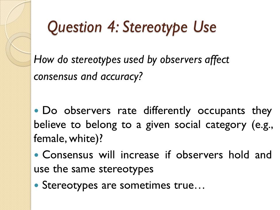 Question 4: Stereotype Use How do stereotypes used by observers affect consensus and accuracy.