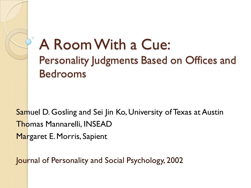 A Room With a Cue: Personality Judgments Based on Offices and Bedrooms Samuel D.