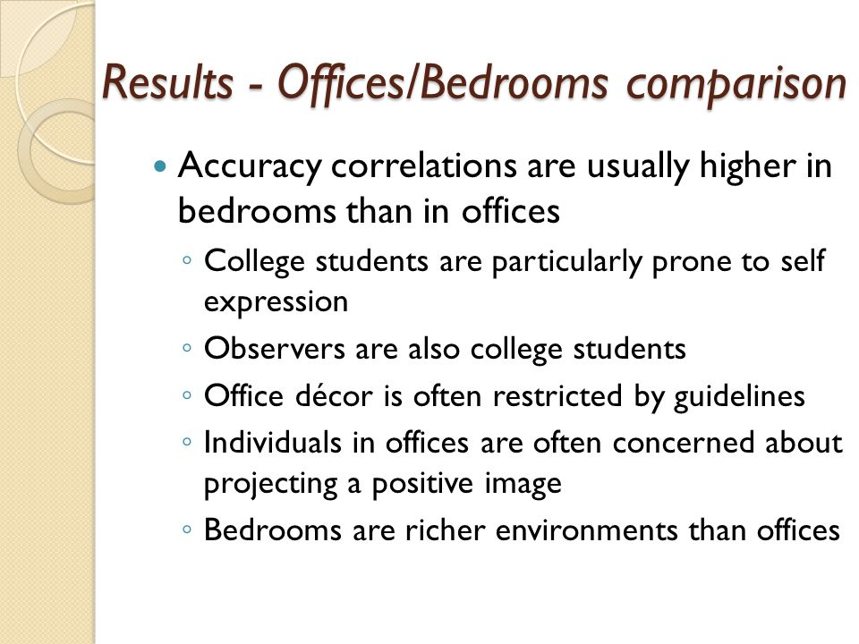 Accuracy correlations are usually higher in bedrooms than in offices ◦ College students are particularly prone to self expression ◦ Observers are also college students ◦ Office décor is often restricted by guidelines ◦ Individuals in offices are often concerned about projecting a positive image ◦ Bedrooms are richer environments than offices Results - Offices/Bedrooms comparison