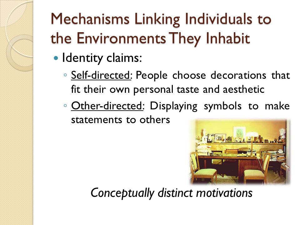 Mechanisms Linking Individuals to the Environments They Inhabit Identity claims: ◦ Self-directed: People choose decorations that fit their own personal taste and aesthetic ◦ Other-directed: Displaying symbols to make statements to others Conceptually distinct motivations