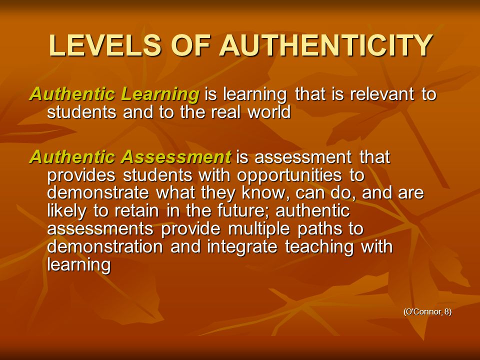 LEVELS OF AUTHENTICITY Authentic Learning is learning that is relevant to students and to the real world Authentic Assessment is assessment that provides students with opportunities to demonstrate what they know, can do, and are likely to retain in the future; authentic assessments provide multiple paths to demonstration and integrate teaching with learning (O Connor, 8)