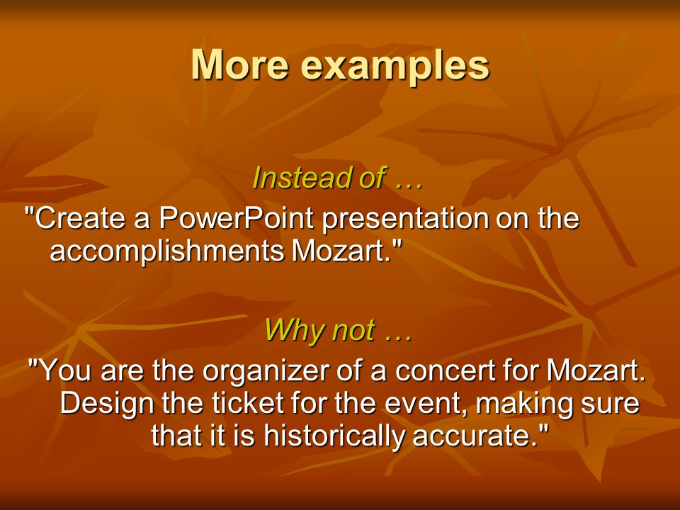 More examples Instead of … Create a PowerPoint presentation on the accomplishments Mozart. Why not … You are the organizer of a concert for Mozart.