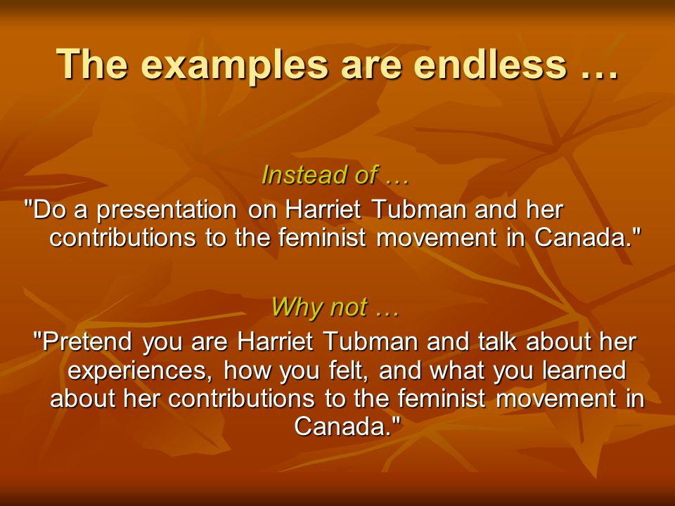 The examples are endless … Instead of … Do a presentation on Harriet Tubman and her contributions to the feminist movement in Canada. Why not … Pretend you are Harriet Tubman and talk about her experiences, how you felt, and what you learned about her contributions to the feminist movement in Canada.