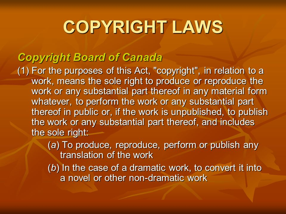 COPYRIGHT LAWS Copyright Board of Canada (1) For the purposes of this Act, copyright , in relation to a work, means the sole right to produce or reproduce the work or any substantial part thereof in any material form whatever, to perform the work or any substantial part thereof in public or, if the work is unpublished, to publish the work or any substantial part thereof, and includes the sole right: (a) To produce, reproduce, perform or publish any translation of the work (b) In the case of a dramatic work, to convert it into a novel or other non-dramatic work