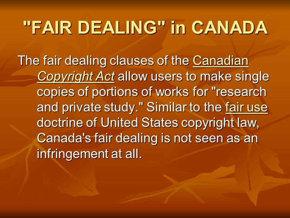 FAIR DEALING in CANADA The fair dealing clauses of the Canadian Copyright Act allow users to make single copies of portions of works for research and private study. Similar to the fair use doctrine of United States copyright law, Canada s fair dealing is not seen as an infringement at all.