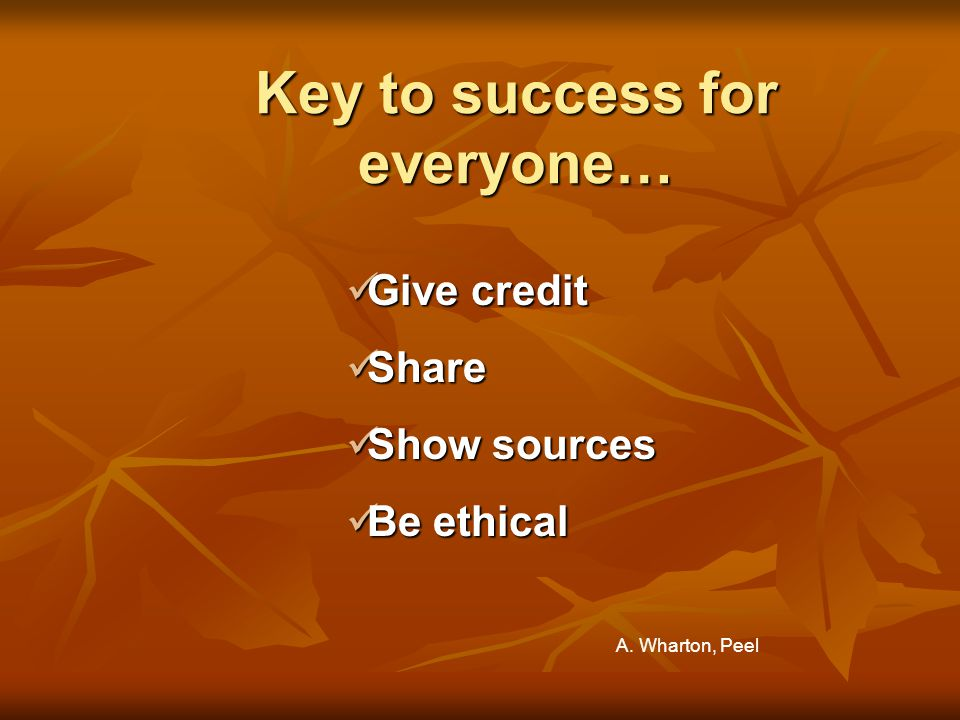 Key to success for everyone… Give credit Give credit Share Share Show sources Show sources Be ethical Be ethical A.