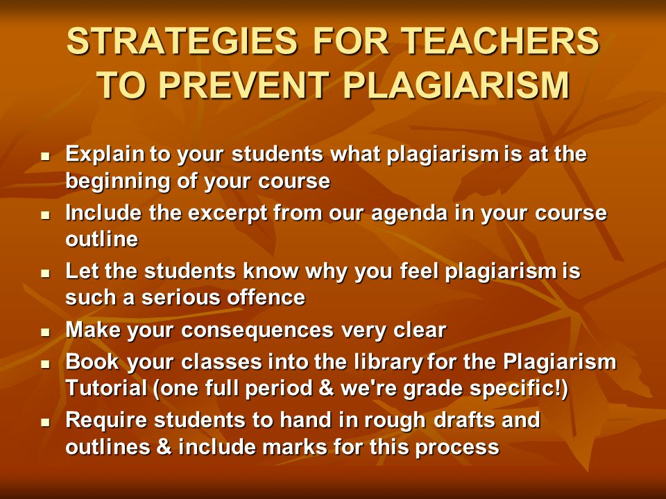STRATEGIES FOR TEACHERS TO PREVENT PLAGIARISM Explain to your students what plagiarism is at the beginning of your course Explain to your students what plagiarism is at the beginning of your course Include the excerpt from our agenda in your course outline Include the excerpt from our agenda in your course outline Let the students know why you feel plagiarism is such a serious offence Let the students know why you feel plagiarism is such a serious offence Make your consequences very clear Make your consequences very clear Book your classes into the library for the Plagiarism Tutorial (one full period & we re grade specific!) Book your classes into the library for the Plagiarism Tutorial (one full period & we re grade specific!) Require students to hand in rough drafts and outlines & include marks for this process Require students to hand in rough drafts and outlines & include marks for this process