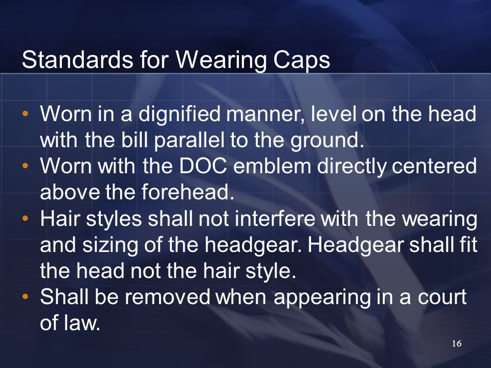 16 Standards for Wearing Caps Worn in a dignified manner, level on the head with the bill parallel to the ground.