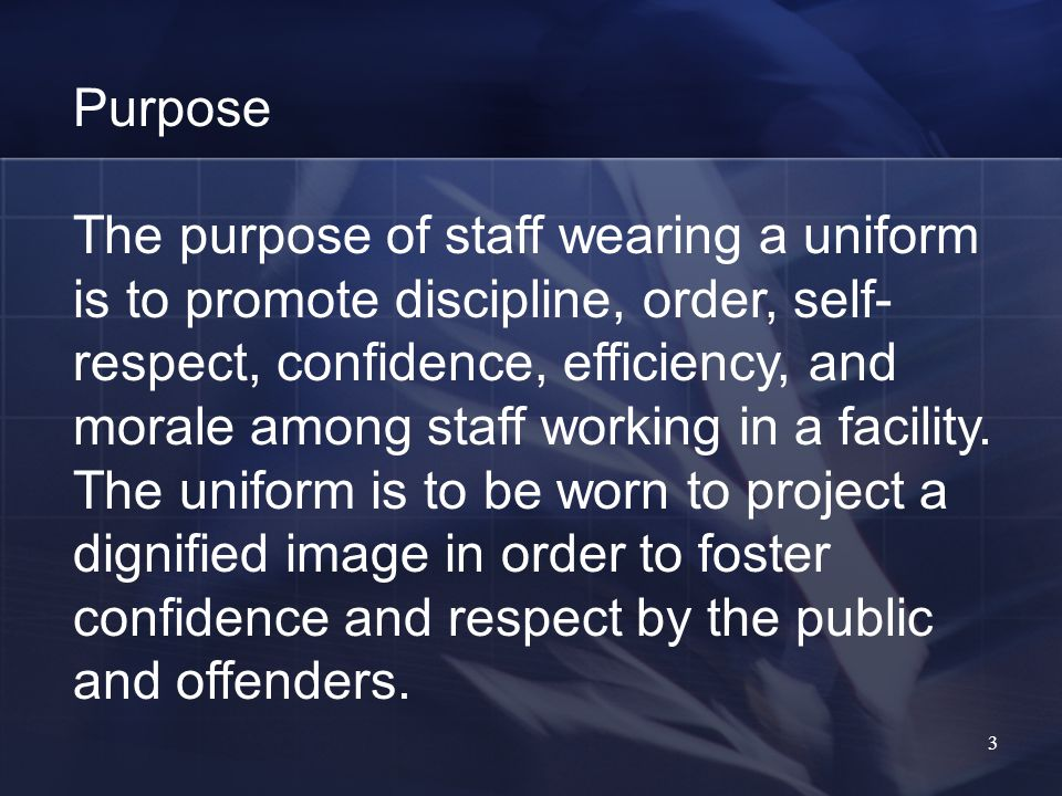 3 Purpose The purpose of staff wearing a uniform is to promote discipline, order, self- respect, confidence, efficiency, and morale among staff working in a facility.