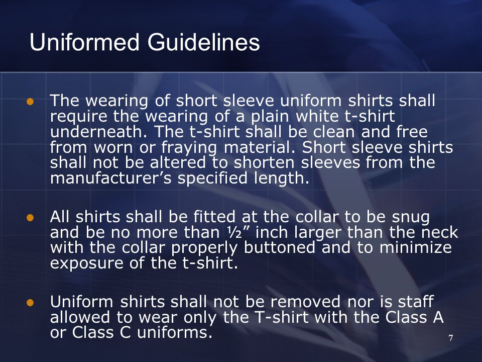 7 The wearing of short sleeve uniform shirts shall require the wearing of a plain white t-shirt underneath.