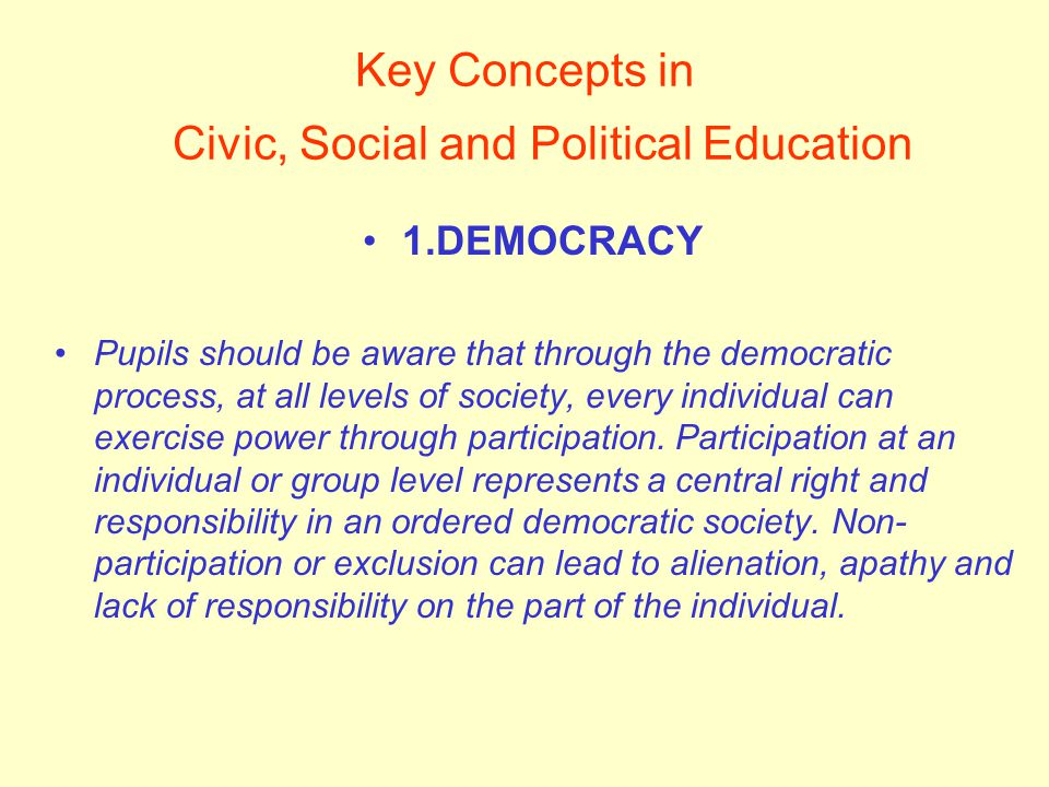 Key Concepts in Civic, Social and Political Education 1.DEMOCRACY Pupils should be aware that through the democratic process, at all levels of society, every individual can exercise power through participation.