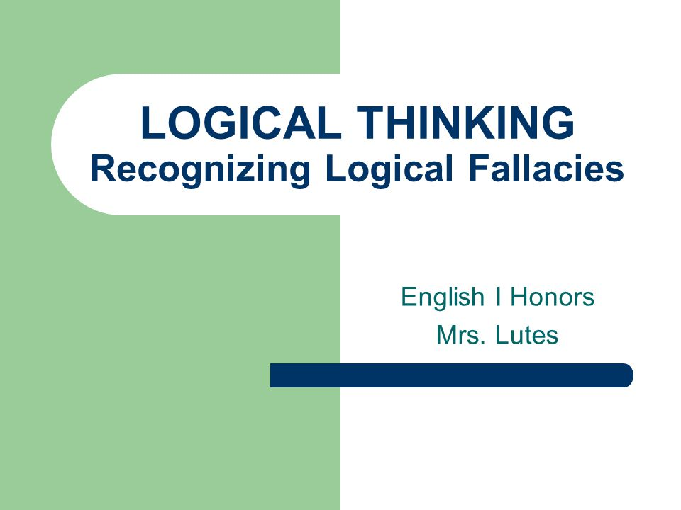 LOGICAL THINKING Recognizing Logical Fallacies English I Honors Mrs. Lutes