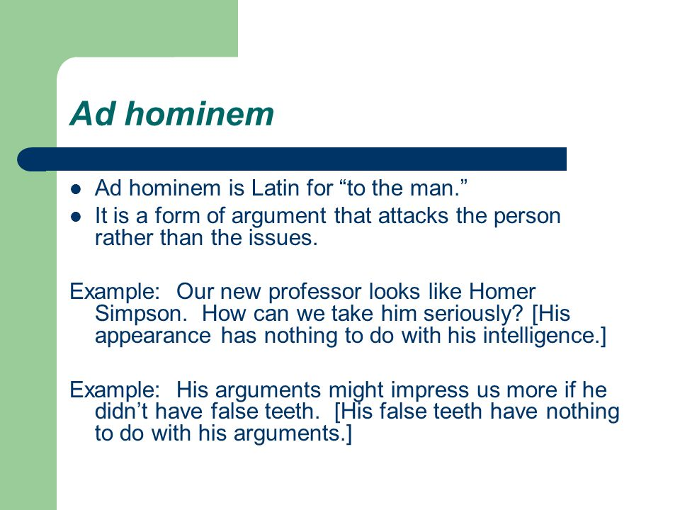 Ad hominem Ad hominem is Latin for to the man. It is a form of argument that attacks the person rather than the issues.