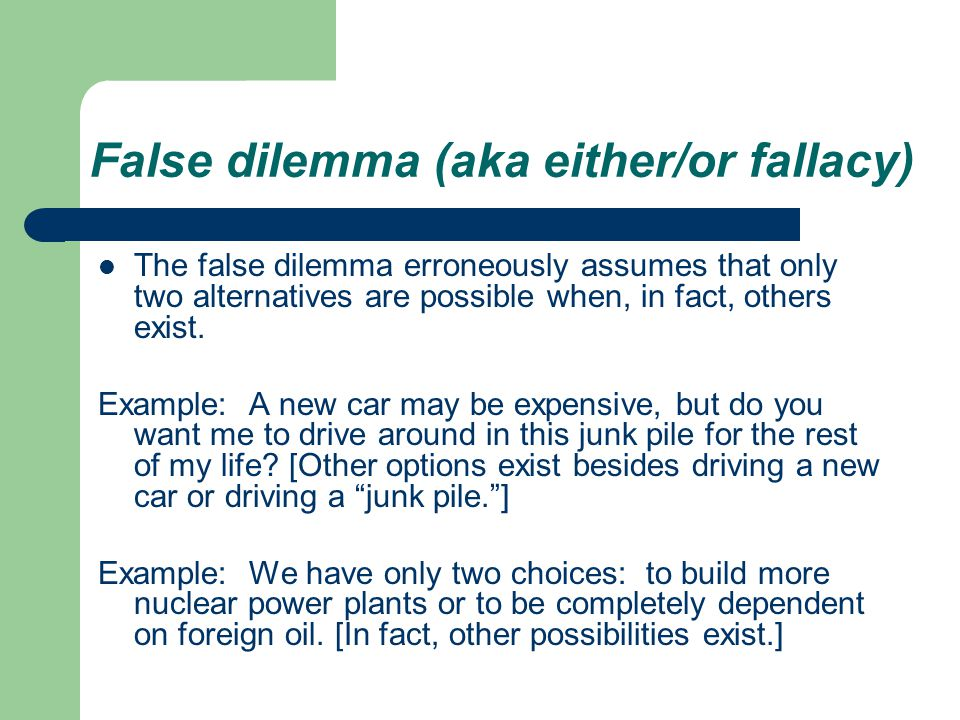 False dilemma (aka either/or fallacy) The false dilemma erroneously assumes that only two alternatives are possible when, in fact, others exist.