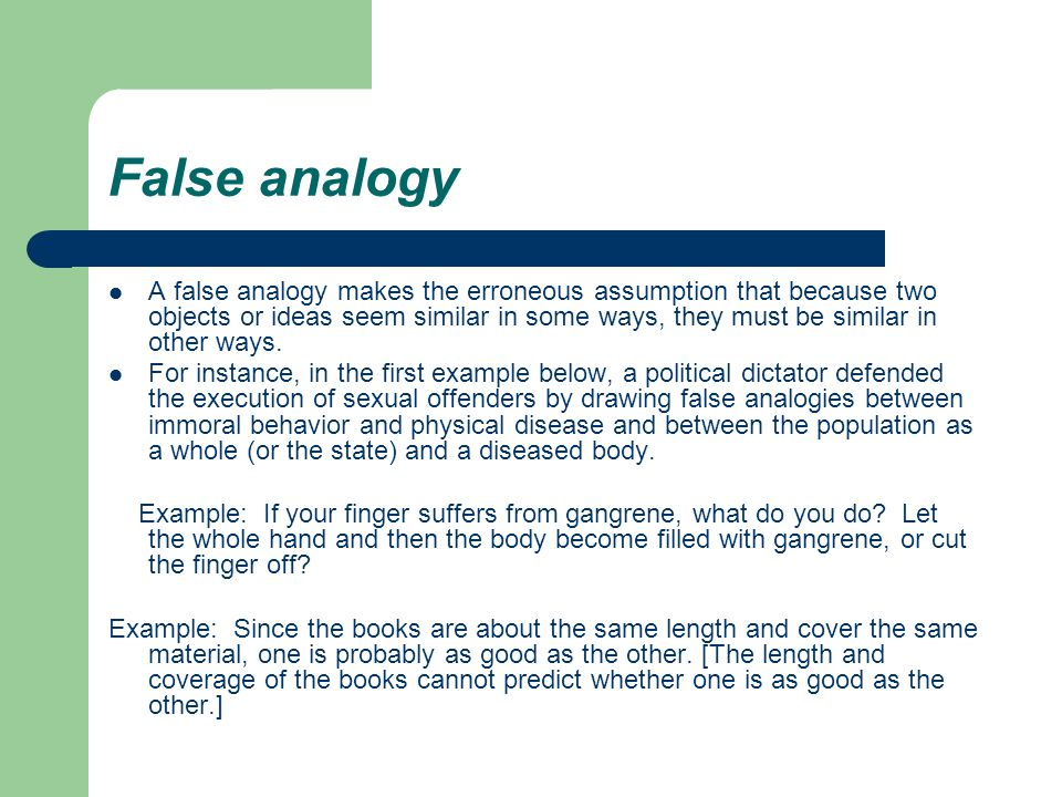 False analogy A false analogy makes the erroneous assumption that because two objects or ideas seem similar in some ways, they must be similar in other ways.