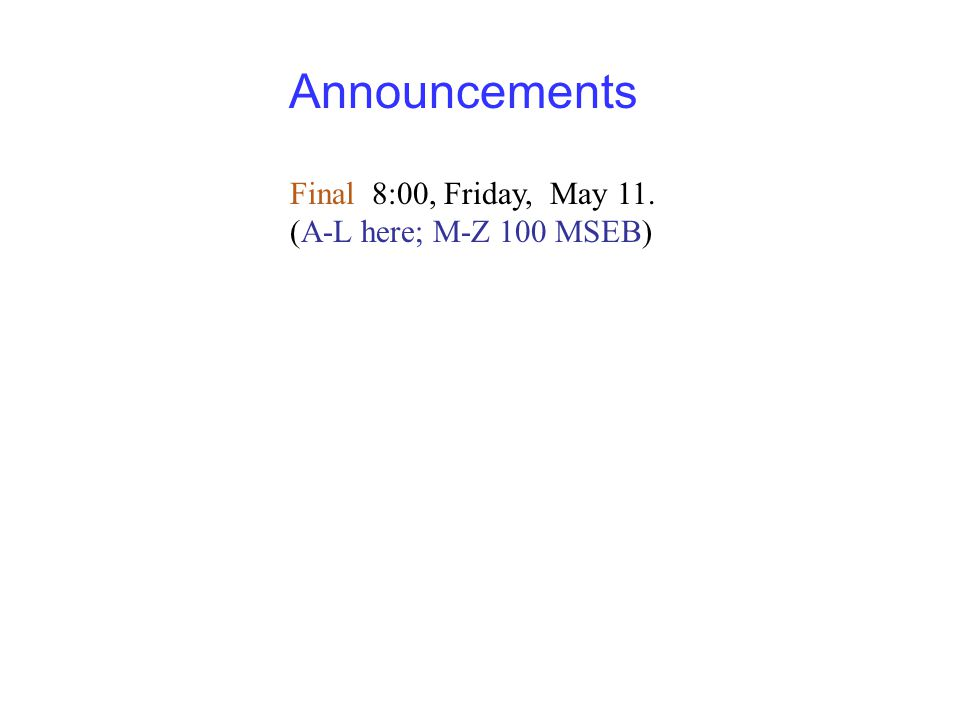 Announcements Final 8:00, Friday, May 11. (A-L here; M-Z 100 MSEB)