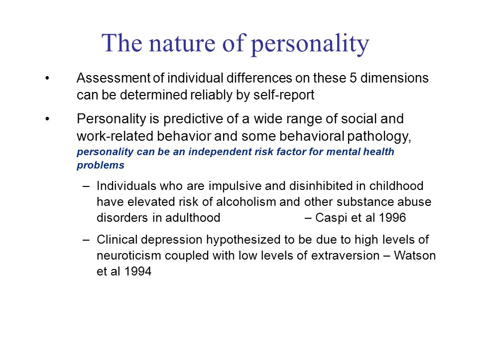 Assessment of individual differences on these 5 dimensions can be determined reliably by self-report Personality is predictive of a wide range of social and work-related behavior and some behavioral pathology, personality can be an independent risk factor for mental health problems –Individuals who are impulsive and disinhibited in childhood have elevated risk of alcoholism and other substance abuse disorders in adulthood – Caspi et al 1996 –Clinical depression hypothesized to be due to high levels of neuroticism coupled with low levels of extraversion – Watson et al 1994 The nature of personality