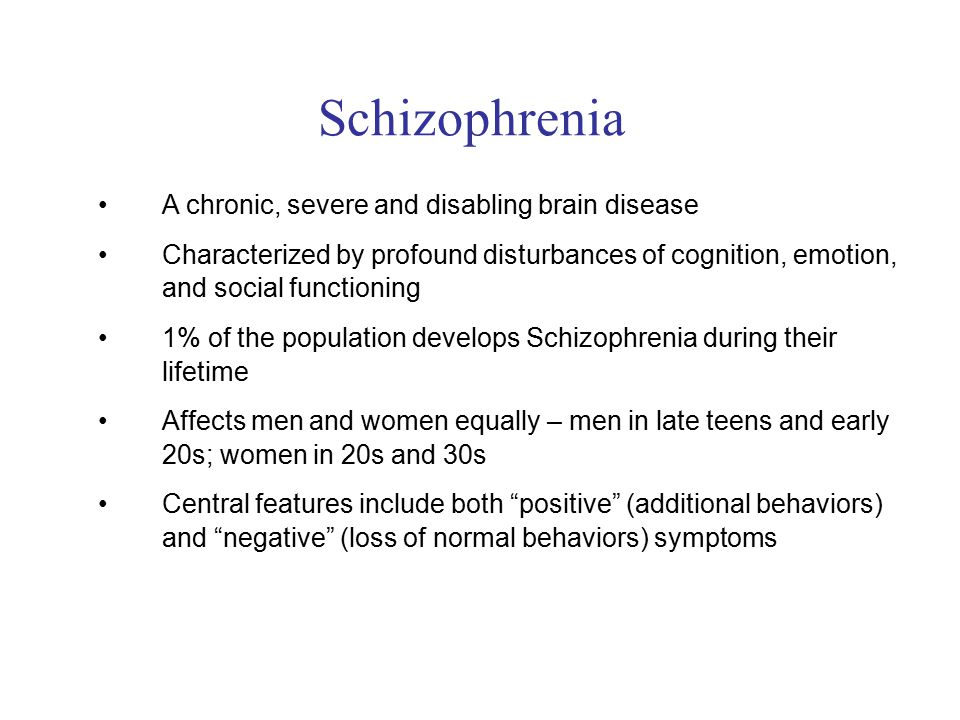 A chronic, severe and disabling brain disease Characterized by profound disturbances of cognition, emotion, and social functioning 1% of the population develops Schizophrenia during their lifetime Affects men and women equally – men in late teens and early 20s; women in 20s and 30s Central features include both positive (additional behaviors) and negative (loss of normal behaviors) symptoms Schizophrenia