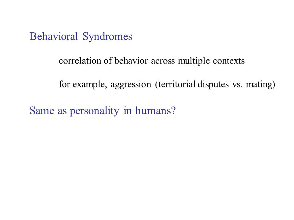 Behavioral Syndromes correlation of behavior across multiple contexts for example, aggression (territorial disputes vs.