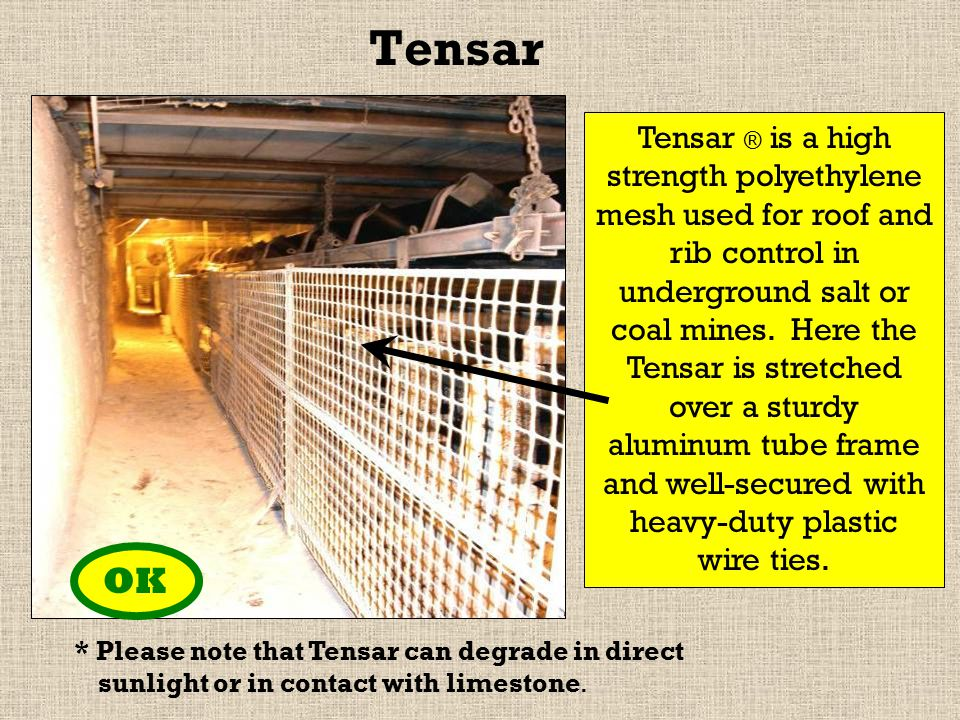 Tensar OK Tensar ® is a high strength polyethylene mesh used for roof and rib control in underground salt or coal mines.