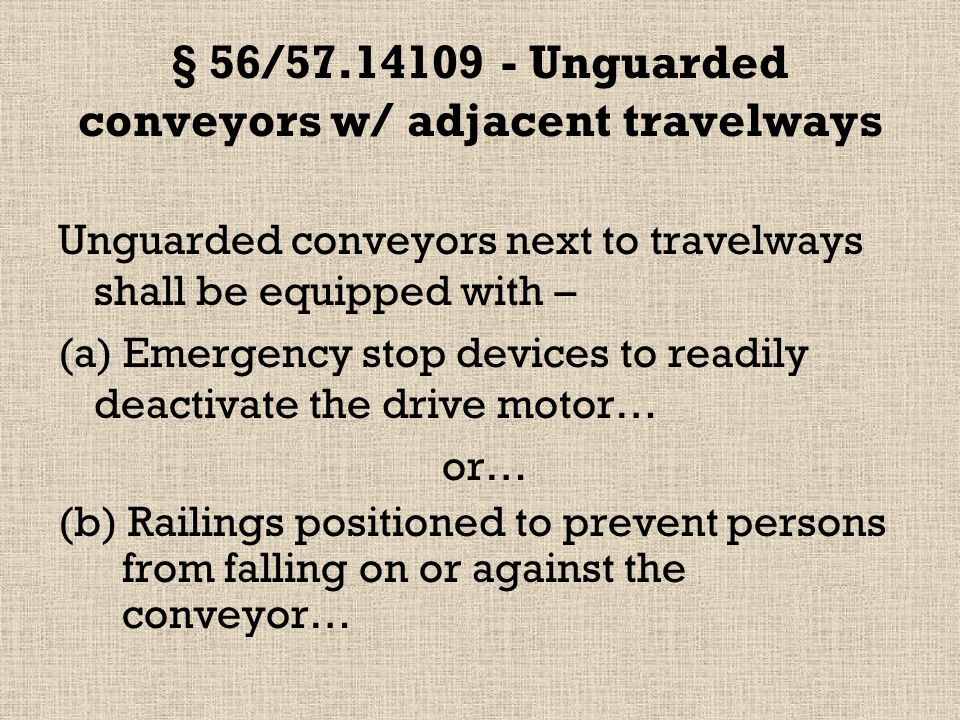 § 56/57.14109 - Unguarded conveyors w/ adjacent travelways Unguarded conveyors next to travelways shall be equipped with – (a) Emergency stop devices to readily deactivate the drive motor… or… (b) Railings positioned to prevent persons from falling on or against the conveyor…