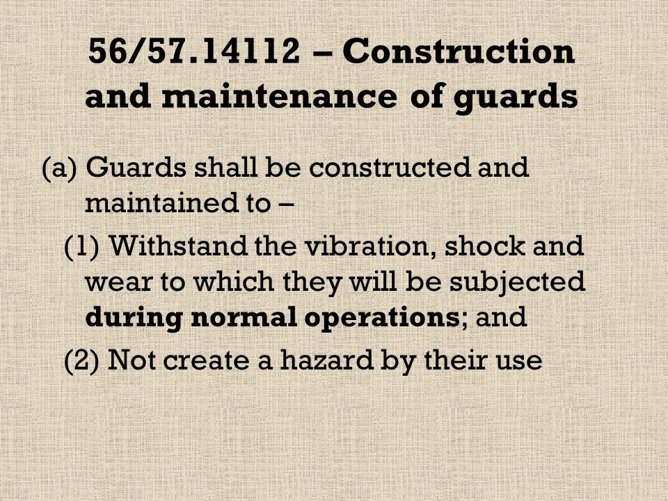 56/57.14112 – Construction and maintenance of guards (b)Guards shall be securely in place while machinery is being operated, except when testing or making adjustments which cannot be performed without removal of the guard.