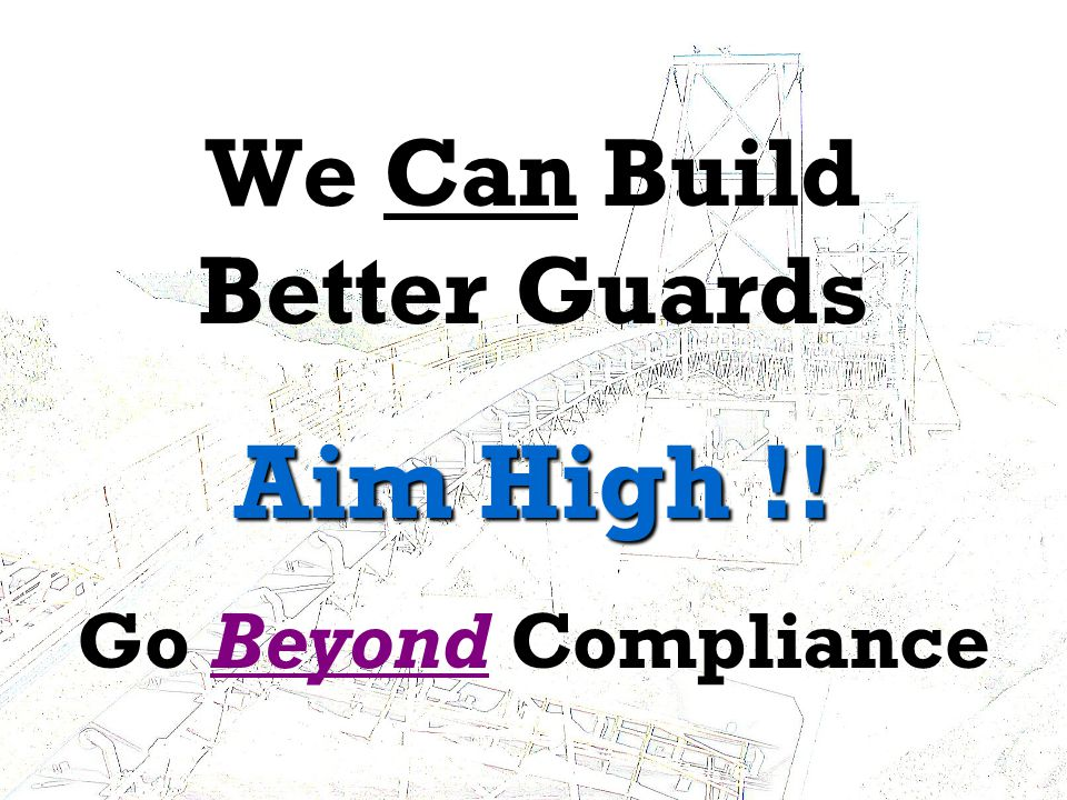 DRAFT – Do Not Copy or Distribute w/o OK We Can Build Better Guards Aim High !.