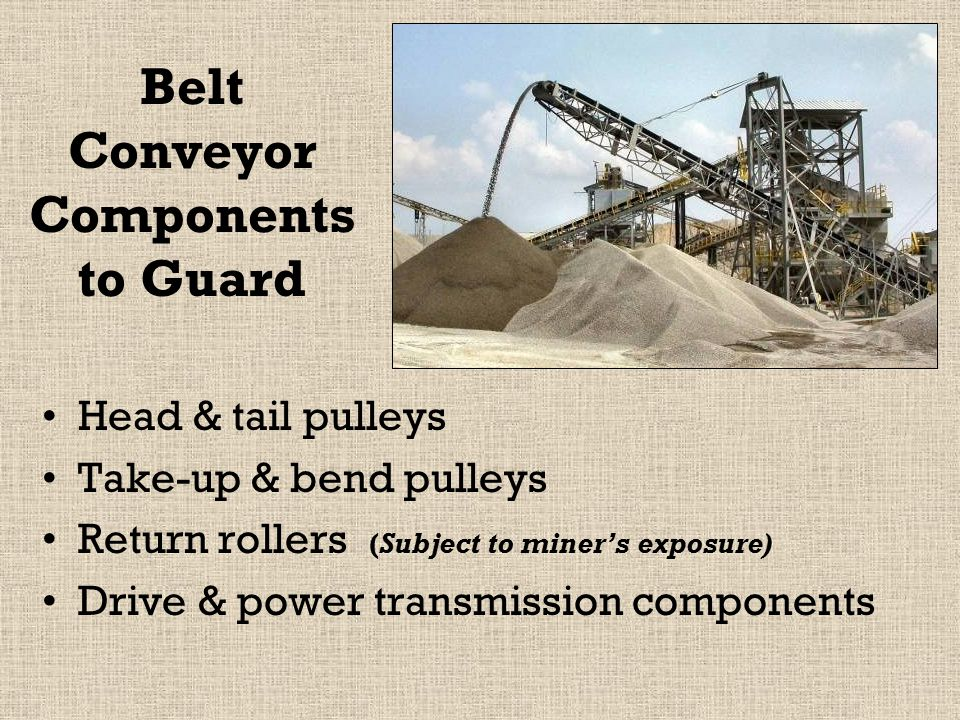 Belt Conveyor Components to Guard Head & tail pulleys Take-up & bend pulleys Return rollers (Subject to miner's exposure) Drive & power transmission components