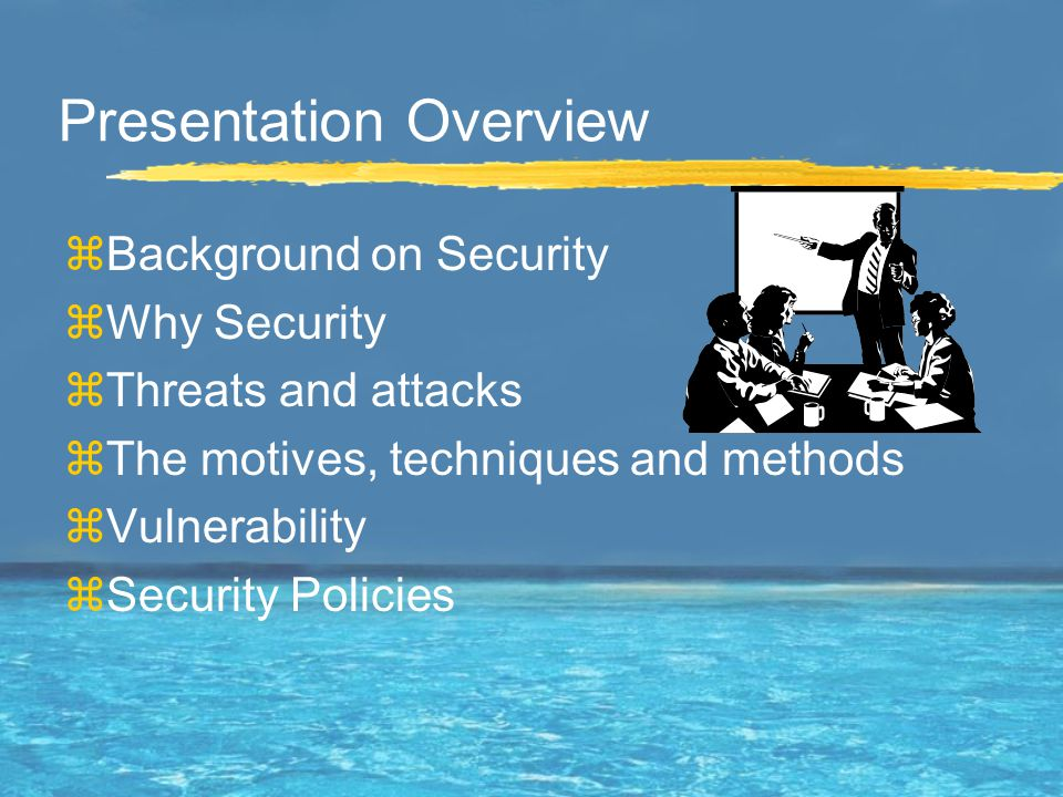 Presentation Overview zBackground on Security zWhy Security zThreats and attacks zThe motives, techniques and methods zVulnerability zSecurity Policies