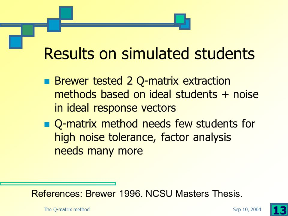 Sep 10, 2004The Q-matrix method 13 Results on simulated students Brewer tested 2 Q-matrix extraction methods based on ideal students + noise in ideal response vectors Q-matrix method needs few students for high noise tolerance, factor analysis needs many more References: Brewer 1996.