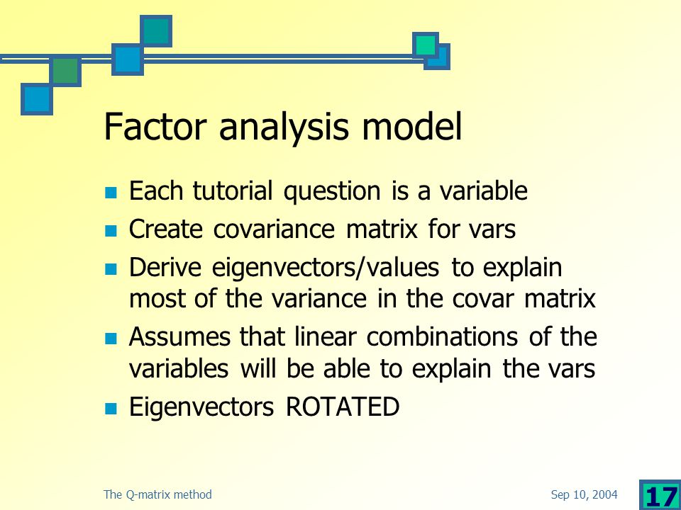 Sep 10, 2004The Q-matrix method 17 Factor analysis model Each tutorial question is a variable Create covariance matrix for vars Derive eigenvectors/values to explain most of the variance in the covar matrix Assumes that linear combinations of the variables will be able to explain the vars Eigenvectors ROTATED