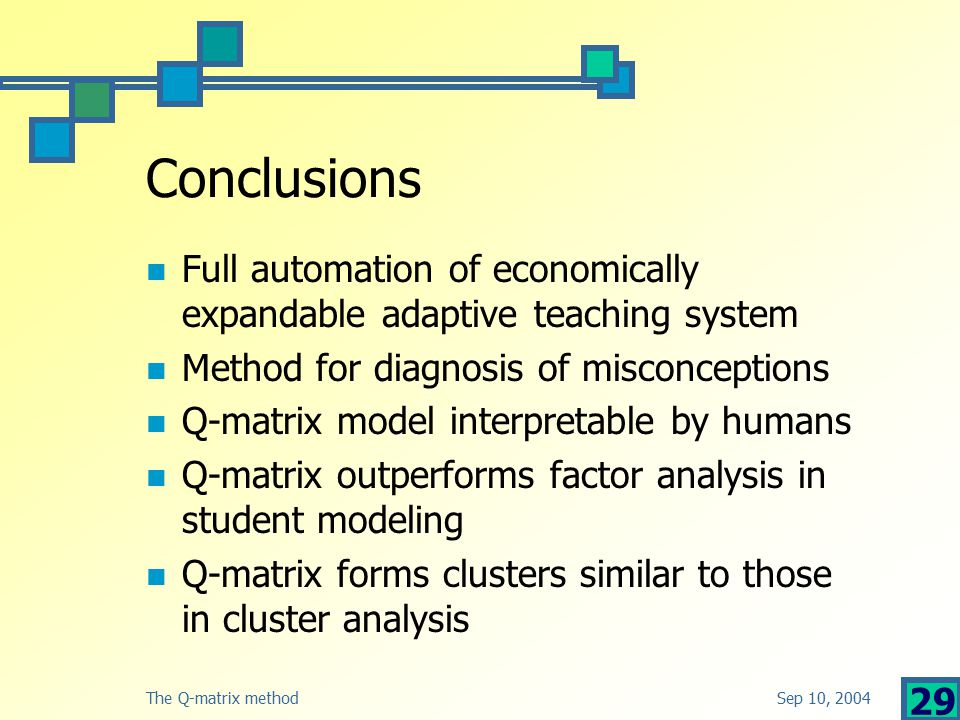 Sep 10, 2004The Q-matrix method 29 Conclusions Full automation of economically expandable adaptive teaching system Method for diagnosis of misconceptions Q-matrix model interpretable by humans Q-matrix outperforms factor analysis in student modeling Q-matrix forms clusters similar to those in cluster analysis