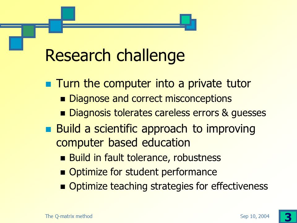 Sep 10, 2004The Q-matrix method 3 Research challenge Turn the computer into a private tutor Diagnose and correct misconceptions Diagnosis tolerates careless errors & guesses Build a scientific approach to improving computer based education Build in fault tolerance, robustness Optimize for student performance Optimize teaching strategies for effectiveness