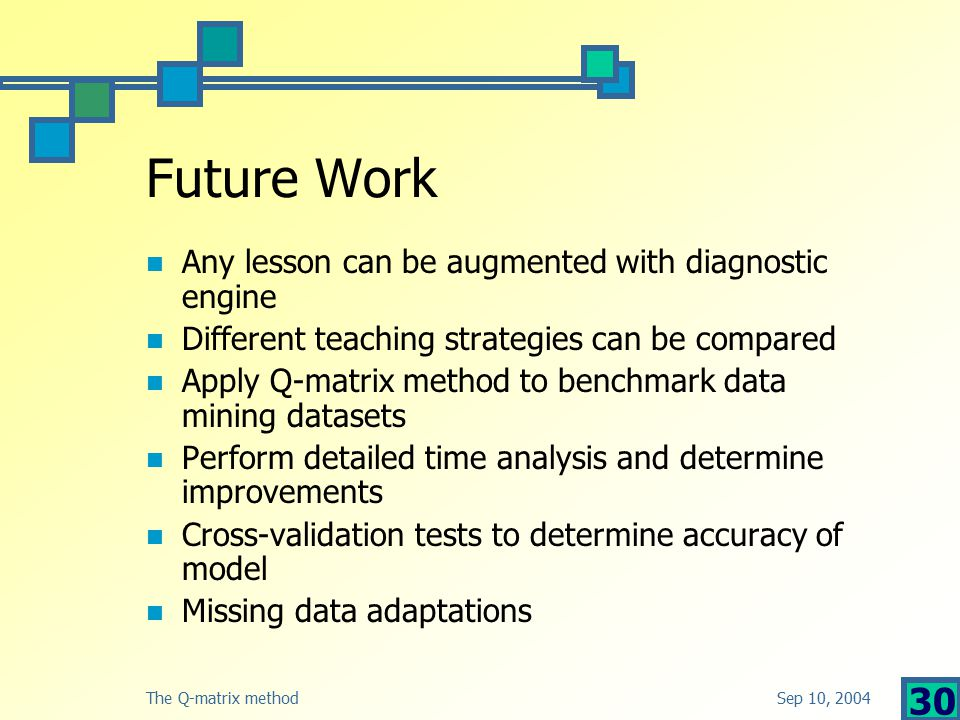 Sep 10, 2004The Q-matrix method 30 Future Work Any lesson can be augmented with diagnostic engine Different teaching strategies can be compared Apply Q-matrix method to benchmark data mining datasets Perform detailed time analysis and determine improvements Cross-validation tests to determine accuracy of model Missing data adaptations