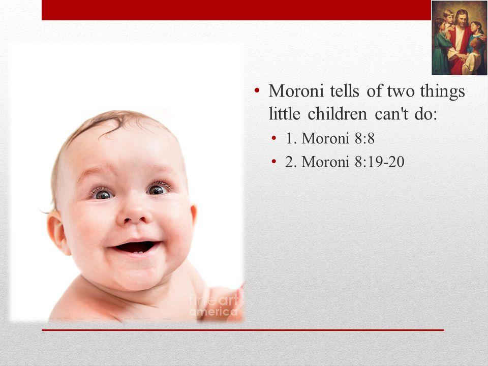Moroni 8-9 Moroni tells of two things little children can t do: 1. Moroni 8:8 2. Moroni 8:19-20