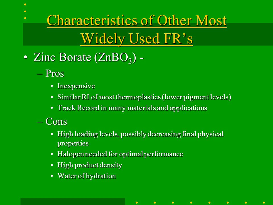 Characteristics of Other Most Widely Used FR's Antimony Tri/Pentoxide (Sb 2 O 3 )-Antimony Tri/Pentoxide (Sb 2 O 3 )- –Pros Inexpensive Commodity (large price swings $1 - $3)Inexpensive Commodity (large price swings $1 - $3) Fine particle sizeFine particle size Track Record in many materials and applicationsTrack Record in many materials and applications –Cons May Cause Antimony Measles in workersMay Cause Antimony Measles in workers Halogen needed for optimal performanceHalogen needed for optimal performance High loading levels, possibly decreased physical propertiesHigh loading levels, possibly decreased physical properties Higher product densityHigher product density Most supply is imported (commodity, large price swings)Most supply is imported (commodity, large price swings) –See Technical Data Sheet Example