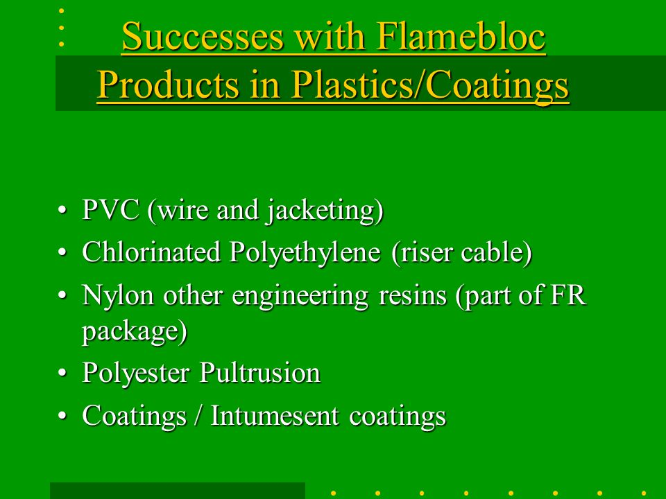 Primary Industries Where Flame Retardants are Used Wire and cable (electronic and other)Wire and cable (electronic and other) AppliancesAppliances TextilesTextiles CoatingsCoatings AdhesivesAdhesives Carpet BackingCarpet Backing OtherOther