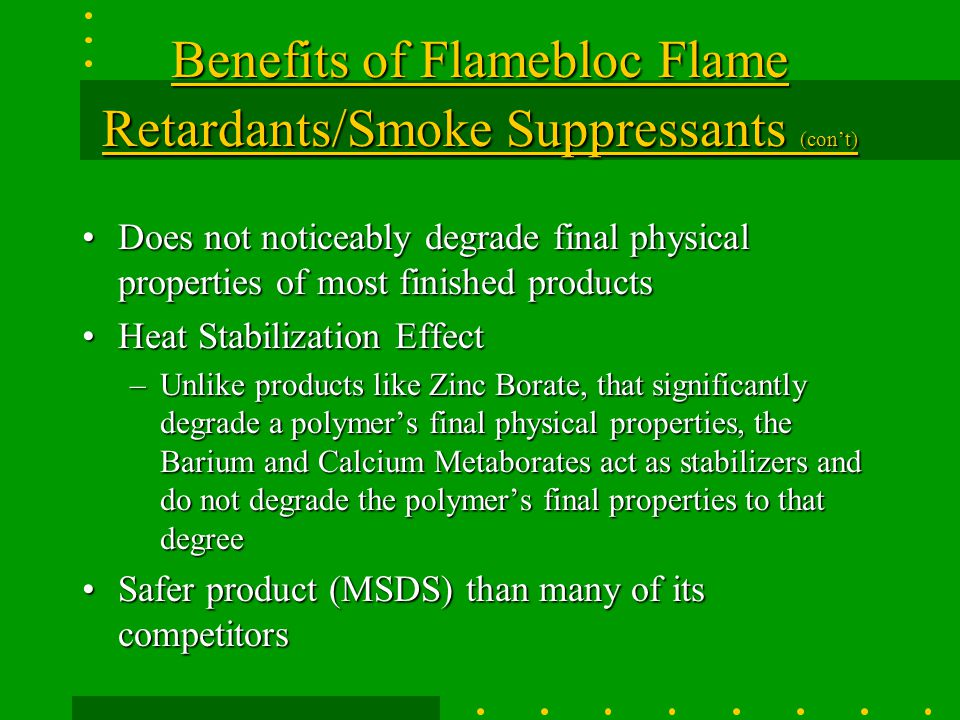 Benefits of Flamebloc Flame Retardants/Smoke Suppressants (con't) Flame Retardant / Smoke SuppressorFlame Retardant / Smoke Suppressor –Data has shown that the smoke suppressant effectiveness can be as great as 50% or better (see data) Four particle sizes to choose fromFour particle sizes to choose from –The theory is that you will get better dispersion in your polymer with a smaller particle size and more uniform distribution curve.