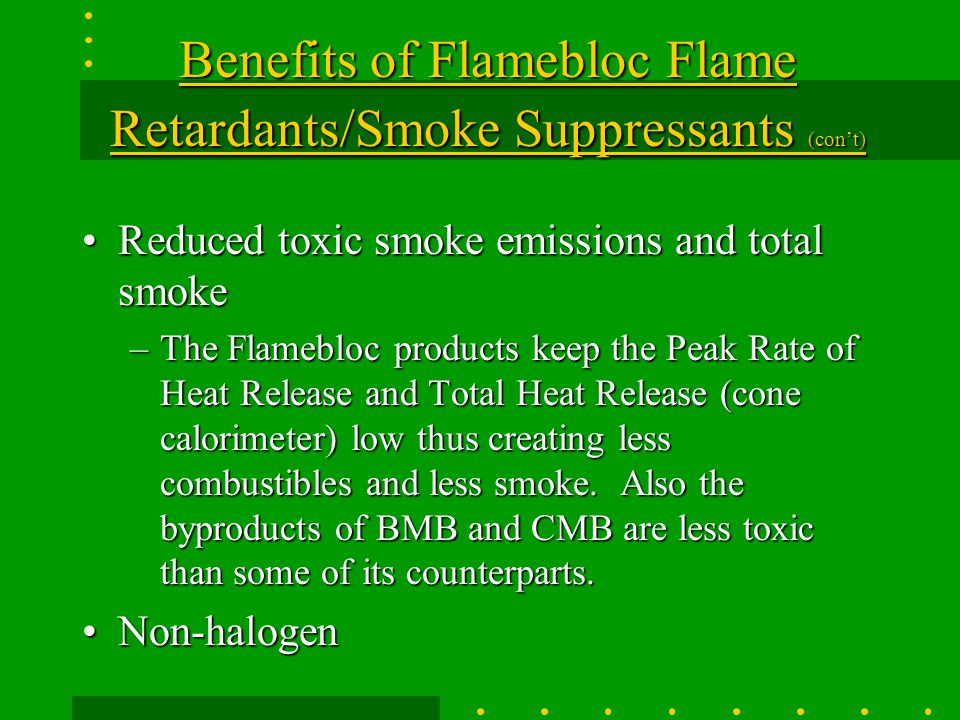 Benefits of Flamebloc Flame Retardants/Smoke Suppressants (con't) Does not noticeably degrade final physical properties of most finished productsDoes not noticeably degrade final physical properties of most finished products Heat Stabilization EffectHeat Stabilization Effect –Unlike products like Zinc Borate, that significantly degrade a polymer's final physical properties, the Barium and Calcium Metaborates act as stabilizers and do not degrade the polymer's final properties to that degree Safer product (MSDS) than many of its competitorsSafer product (MSDS) than many of its competitors