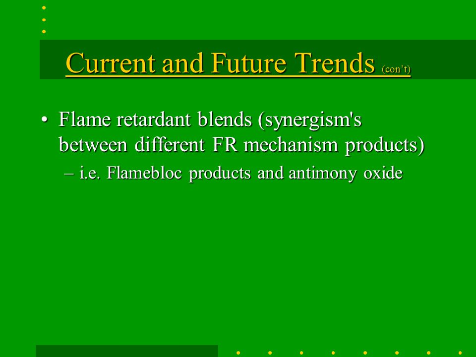 Current and Future Trends (con't) New co-polymerization of engineering thermoplasticsNew co-polymerization of engineering thermoplastics More rigid flame retardant requirements have been established for the upholstered furniture industryMore rigid flame retardant requirements have been established for the upholstered furniture industry Better flame and smoke reduction using non-halogen chemistry in the polyolefin arenaBetter flame and smoke reduction using non-halogen chemistry in the polyolefin arena
