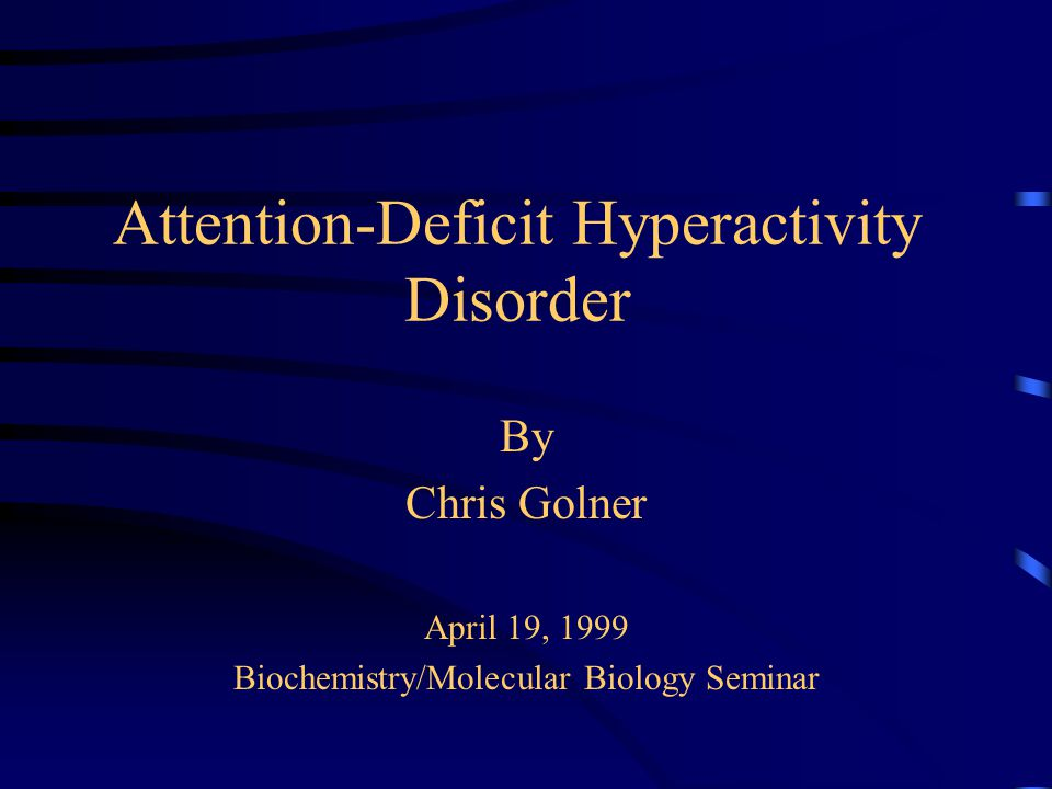 Attention-Deficit Hyperactivity Disorder By Chris Golner April 19, 1999 Biochemistry/Molecular Biology Seminar