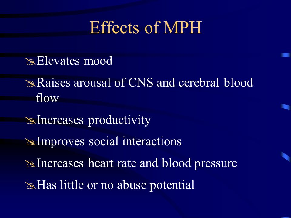 Effects of MPH @Elevates mood @Raises arousal of CNS and cerebral blood flow @Increases productivity @Improves social interactions @Increases heart rate and blood pressure @Has little or no abuse potential